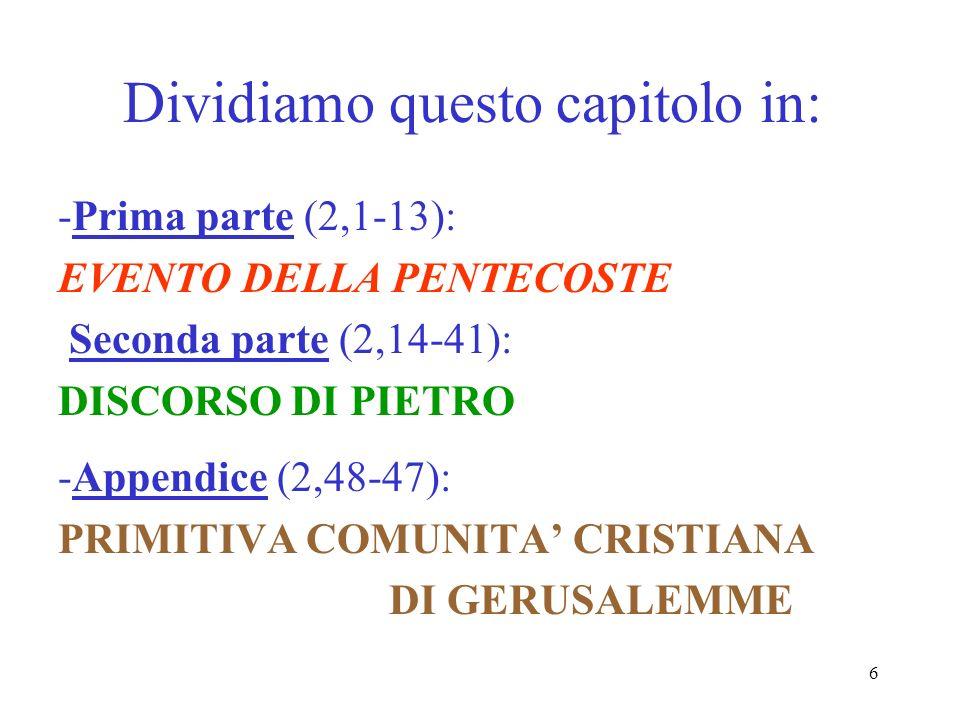 6 Dividiamo questo capitolo in: -Prima parte (2,1-13): EVENTO DELLA PENTECOSTE Seconda parte (2,14-41): DISCORSO DI PIETRO -Appendice (2,48-47): PRIMI