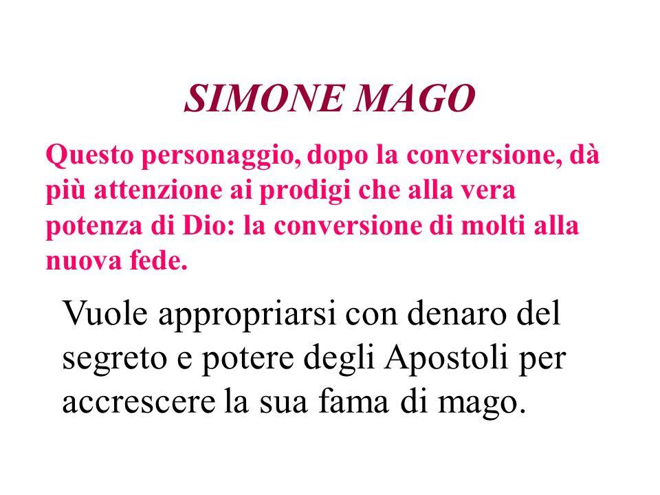 SIMONE MAGO Questo personaggio, dopo la conversione, dà più attenzione ai prodigi che alla vera potenza di Dio: la conversione di molti alla nuova fede.
