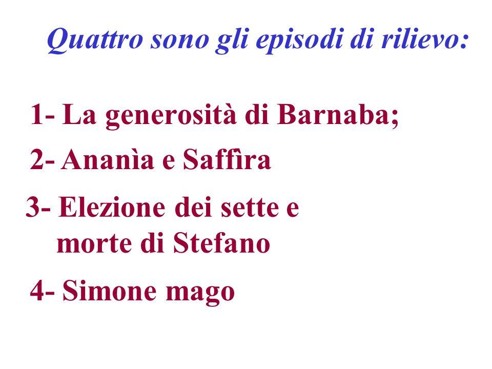 1- La generosità di Barnaba; 2- Ananìa e Saffìra 3- Elezione dei sette e morte di Stefano 4- Simone mago Quattro sono gli episodi di rilievo: