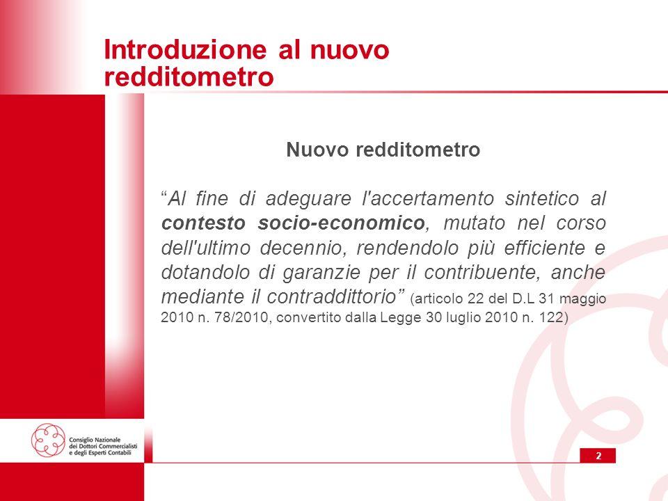 2 Introduzione al nuovo redditometro Nuovo redditometro Al fine di adeguare l accertamento sintetico al contesto socio-economico, mutato nel corso dell ultimo decennio, rendendolo più efficiente e dotandolo di garanzie per il contribuente, anche mediante il contraddittorio (articolo 22 del D.L 31 maggio 2010 n.