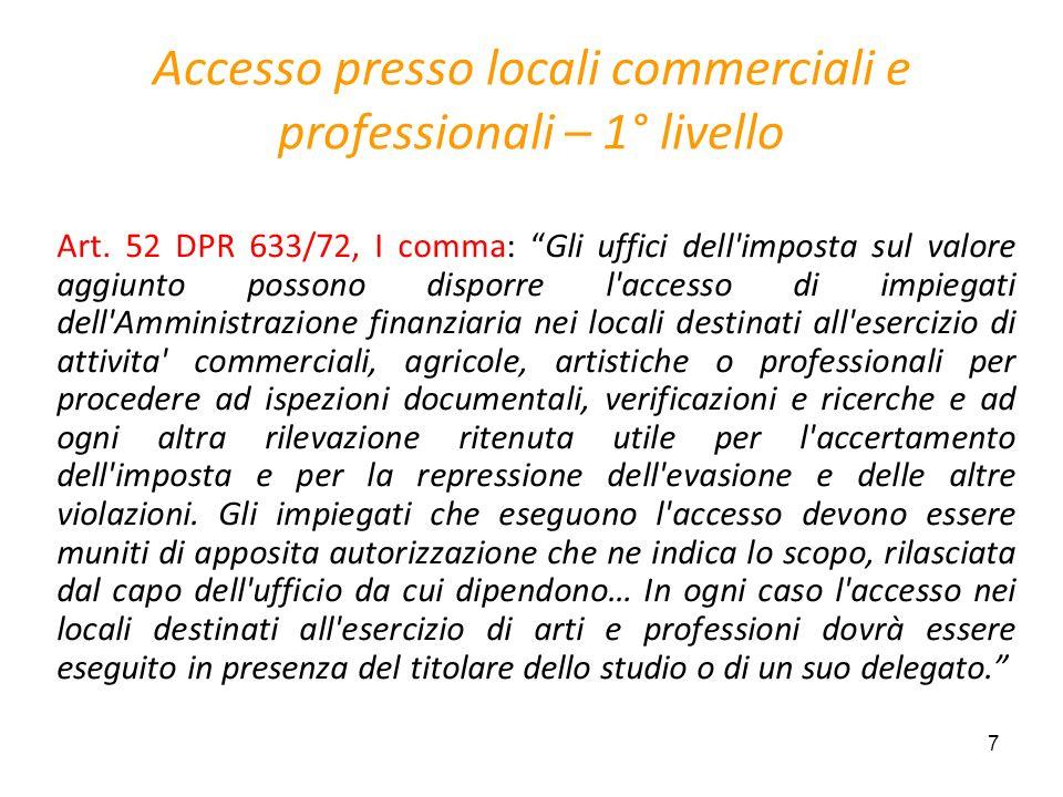 7 Accesso presso locali commerciali e professionali – 1° livello Art. 52 DPR 633/72, I comma: Gli uffici dell'imposta sul valore aggiunto possono disp