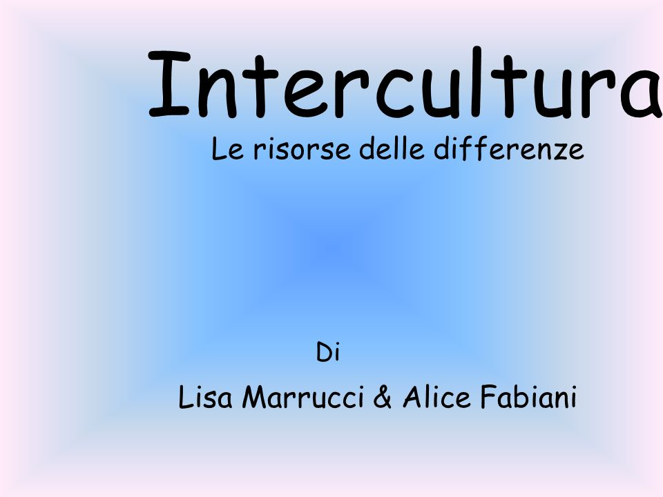 Intercultura Le risorse delle differenze Di Lisa Marrucci & Alice Fabiani