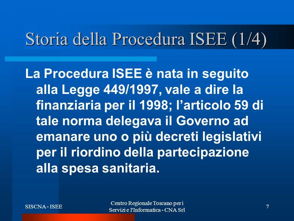 SISCNA - ISEE Centro Regionale Toscano per i Servizi e l Informatica - CNA Srl 7 Storia della Procedura ISEE (1/4) La Procedura ISEE è nata in seguito alla Legge 449/1997, vale a dire la finanziaria per il 1998; larticolo 59 di tale norma delegava il Governo ad emanare uno o più decreti legislativi per il riordino della partecipazione alla spesa sanitaria.