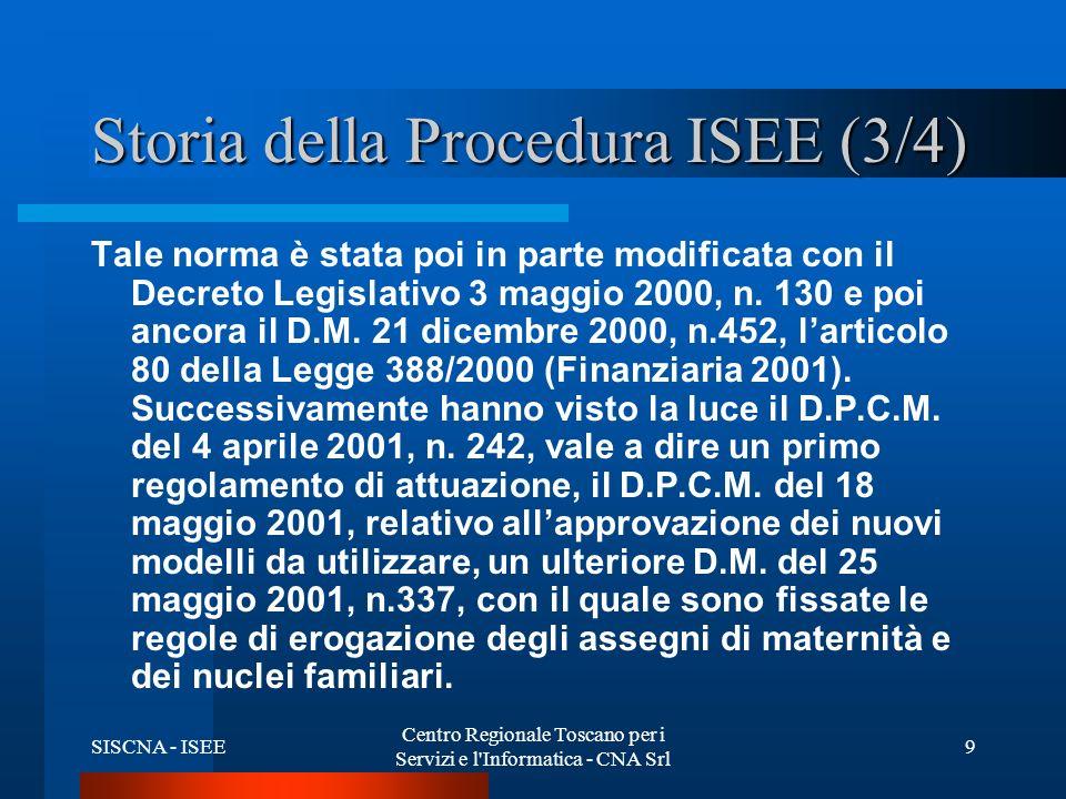 SISCNA - ISEE Centro Regionale Toscano per i Servizi e l Informatica - CNA Srl 9 Storia della Procedura ISEE (3/4) Tale norma è stata poi in parte modificata con il Decreto Legislativo 3 maggio 2000, n.