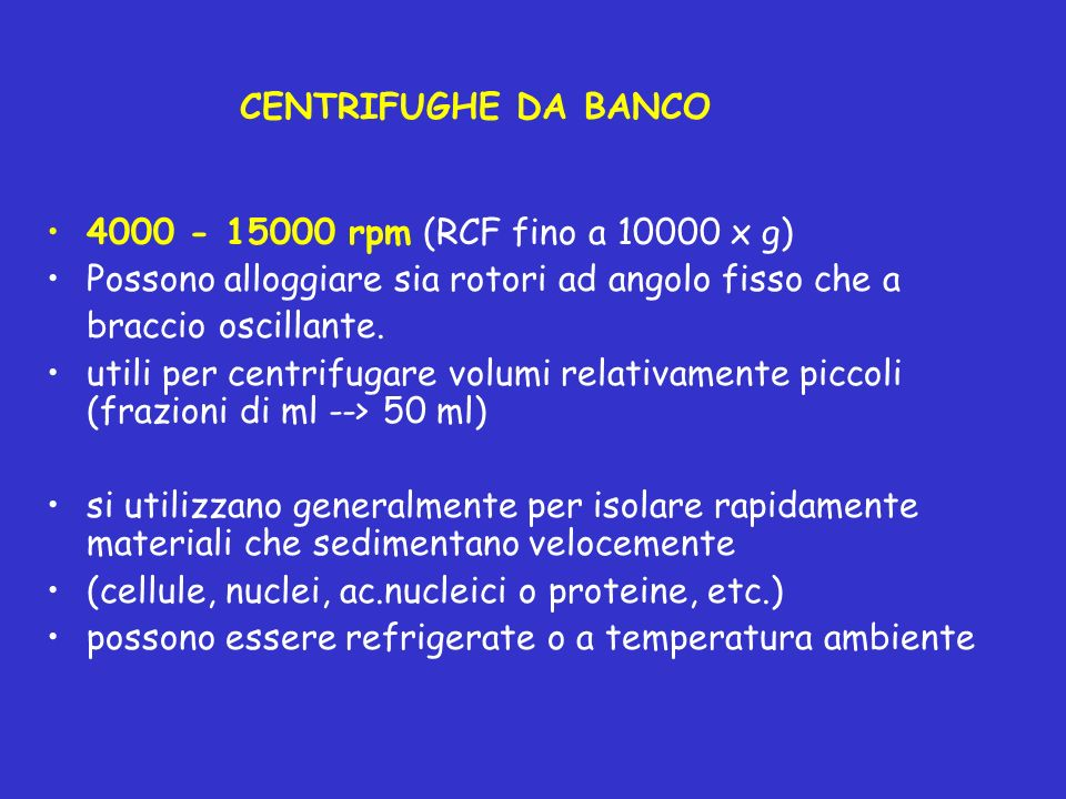 CENTRIFUGHE DA BANCO 4000 - 15000 rpm (RCF fino a 10000 x g) Possono alloggiare sia rotori ad angolo fisso che a braccio oscillante. utili per centrif