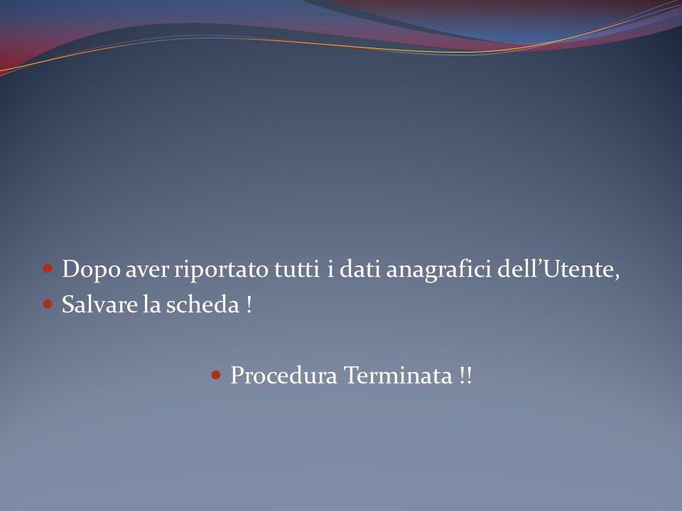 Dopo aver riportato tutti i dati anagrafici dellUtente, Salvare la scheda ! Procedura Terminata !!
