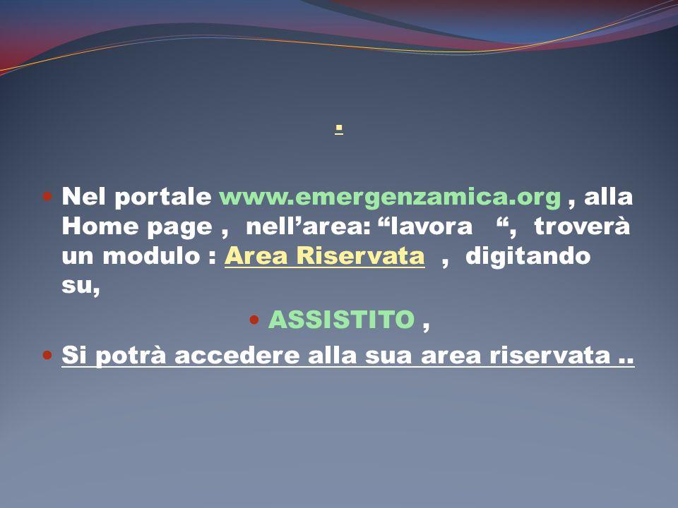 . Nel portale www.emergenzamica.org, alla Home page, nellarea: lavora, troverà un modulo : Area Riservata, digitando su, ASSISTITO, Si potrà accedere alla sua area riservata..