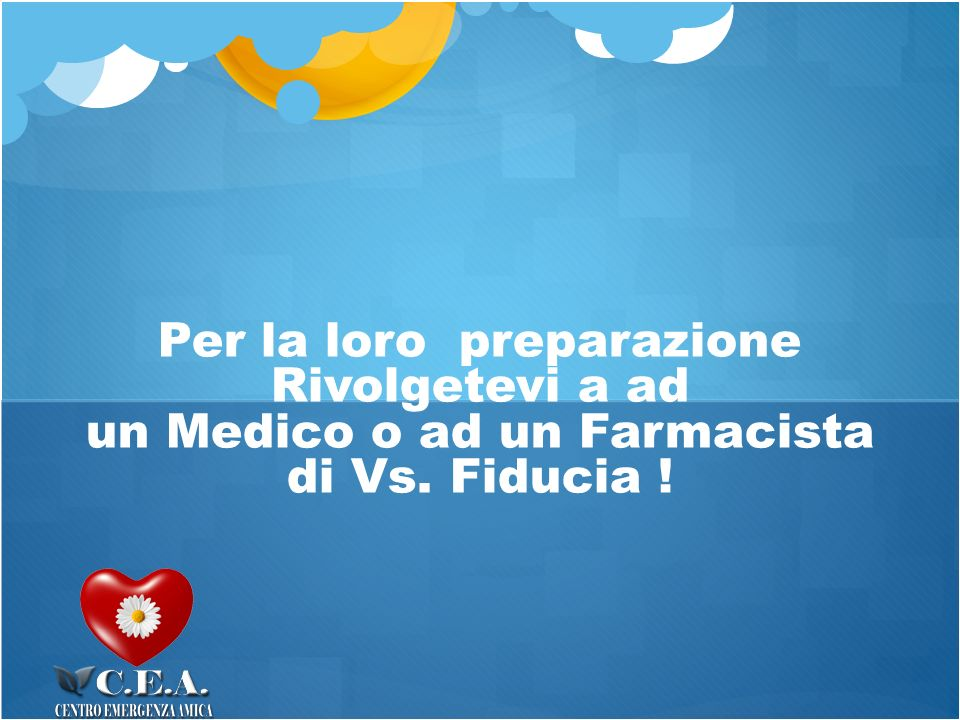 Per la loro preparazione Rivolgetevi a ad un Medico o ad un Farmacista di Vs. Fiducia !,