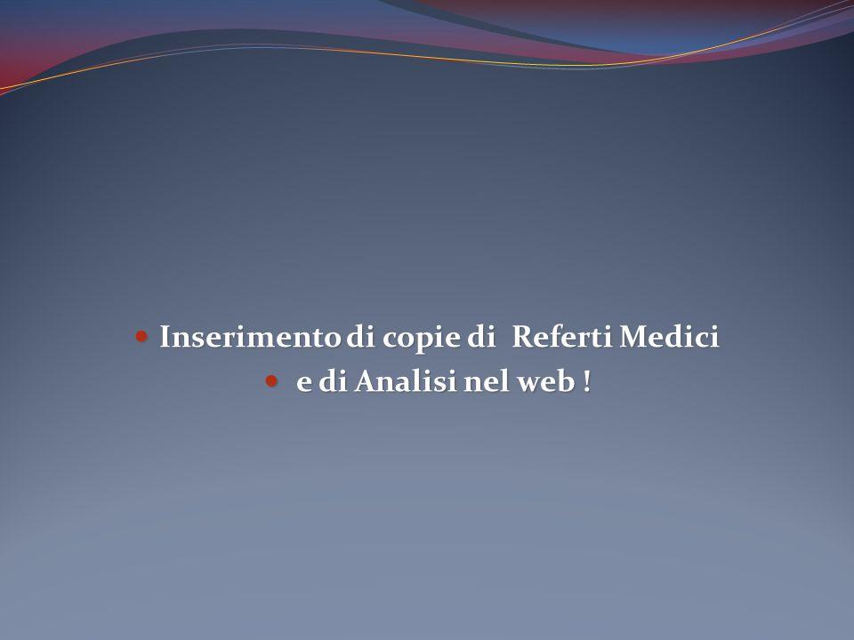 Inserimento di copie di Referti Medici Inserimento di copie di Referti Medici e di Analisi nel web ! e di Analisi nel web !