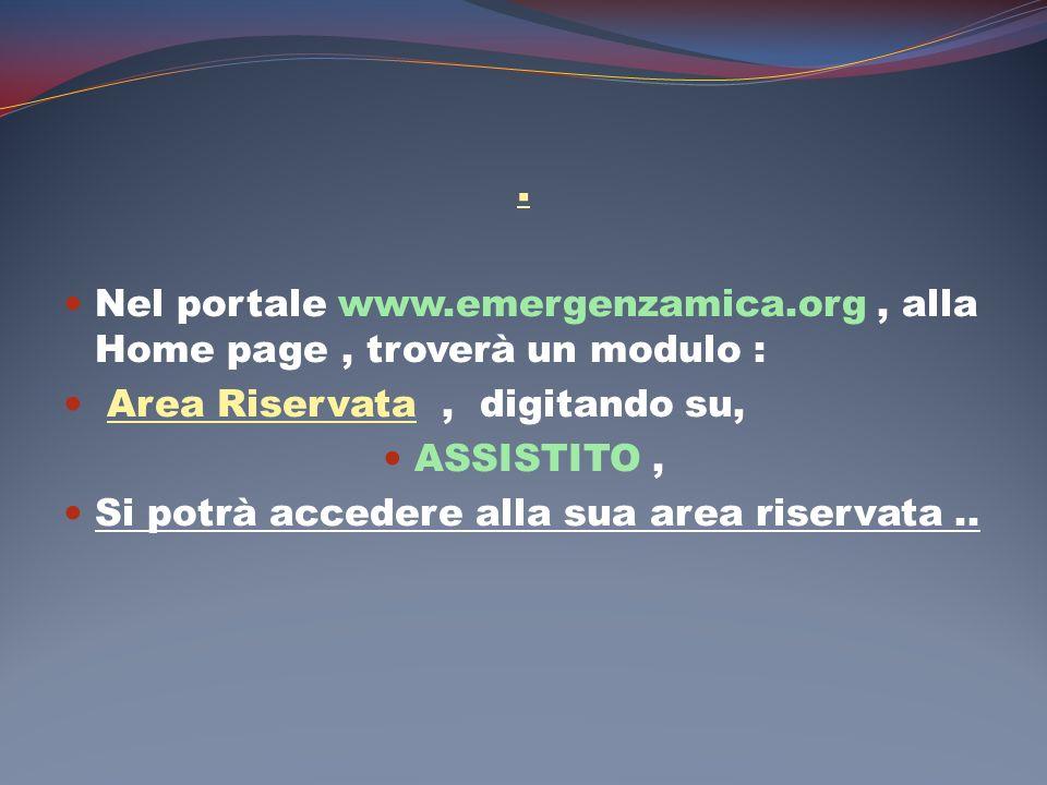 . Nel portale www.emergenzamica.org, alla Home page, troverà un modulo : Area Riservata, digitando su, ASSISTITO, Si potrà accedere alla sua area rise