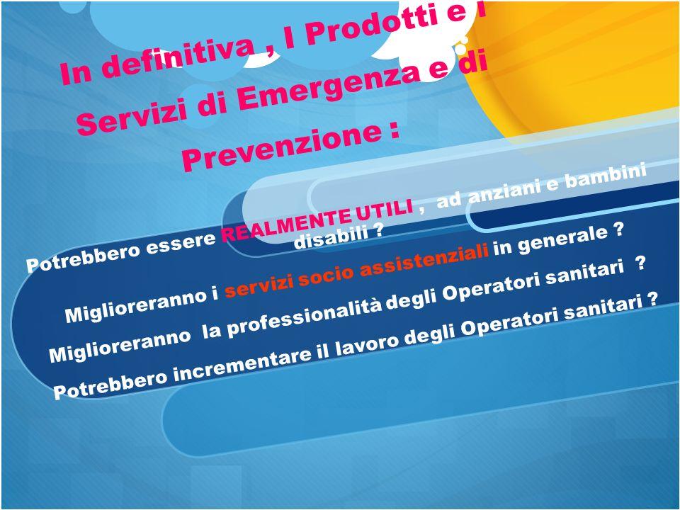 In definitiva, I Prodotti e i Servizi di Emergenza e di Prevenzione : Potrebbero essere REALMENTE UTILI, ad anziani e bambini disabili .