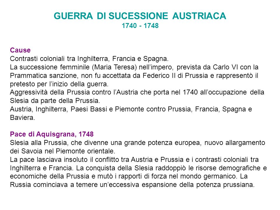 GUERRA DI SUCESSIONE AUSTRIACA 1740 - 1748 Cause Contrasti coloniali tra Inghilterra, Francia e Spagna. La successione femminile (Maria Teresa) nellim