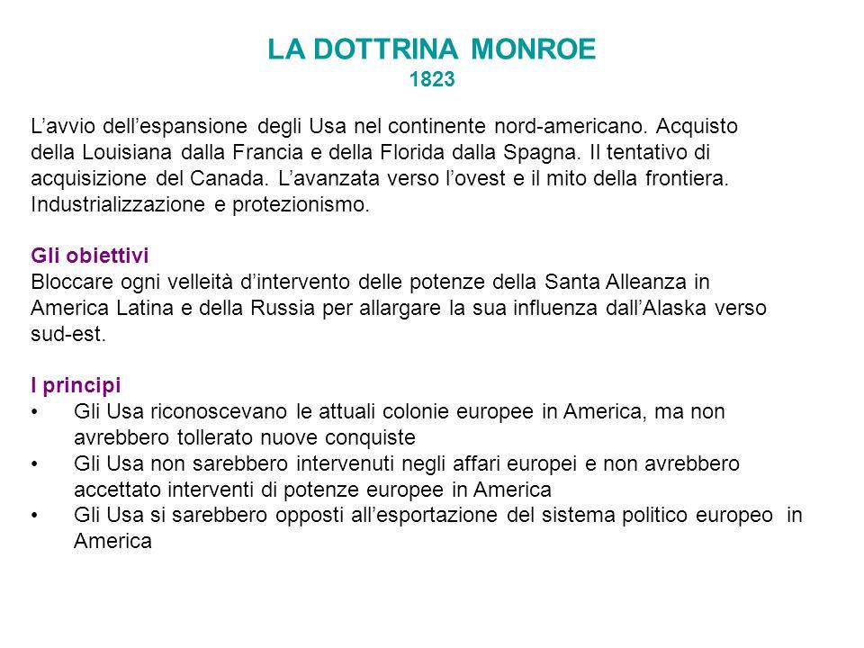 LA DOTTRINA MONROE 1823 Lavvio dellespansione degli Usa nel continente nord-americano. Acquisto della Louisiana dalla Francia e della Florida dalla Sp