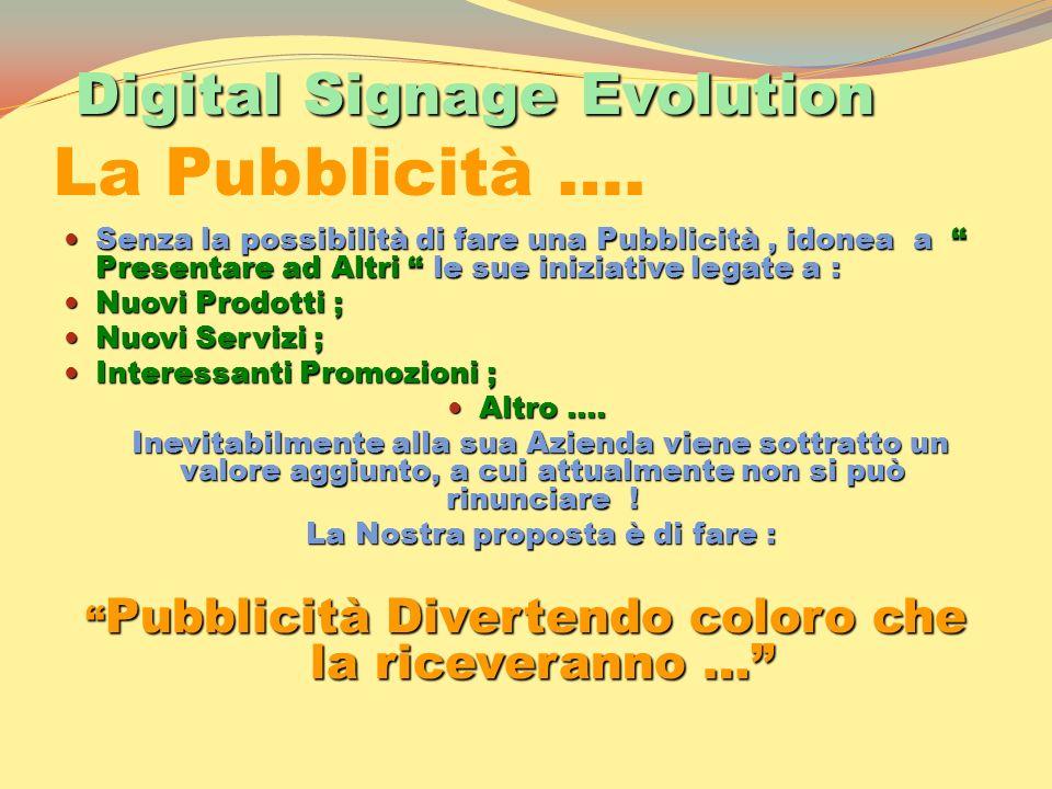 Digital Signage Evolution Digital Signage Evolution La Pubblicità …. Senza la possibilità di fare una Pubblicità, idonea a Presentare ad Altri le sue