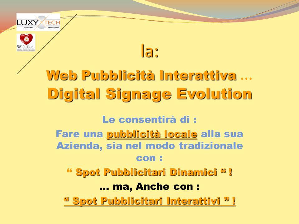 la: Web Pubblicità Interattiva Digital Signage Evolution la: Web Pubblicità Interattiva … Digital Signage Evolution Le consentirà di : pubblicità loca