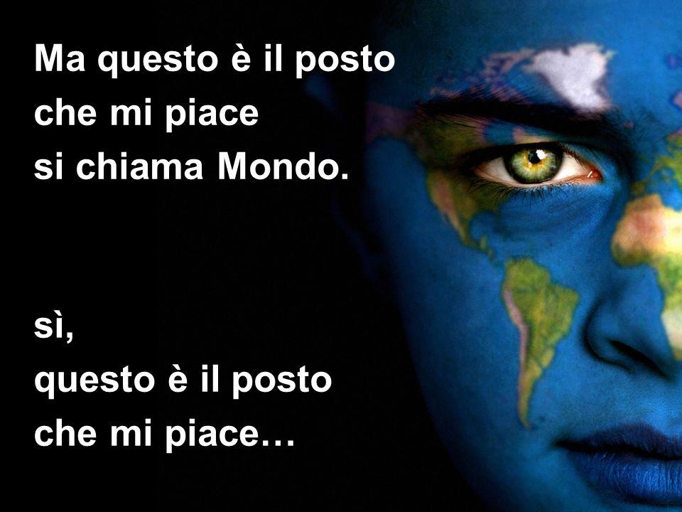 Ma questo è il posto che mi piace si chiama Mondo.