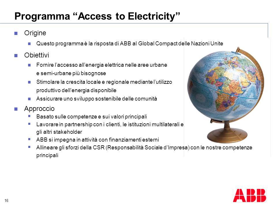 16 Programma Access to Electricity Origine Questo programma è la risposta di ABB al Global Compact delle Nazioni Unite Obiettivi Fornire laccesso alle