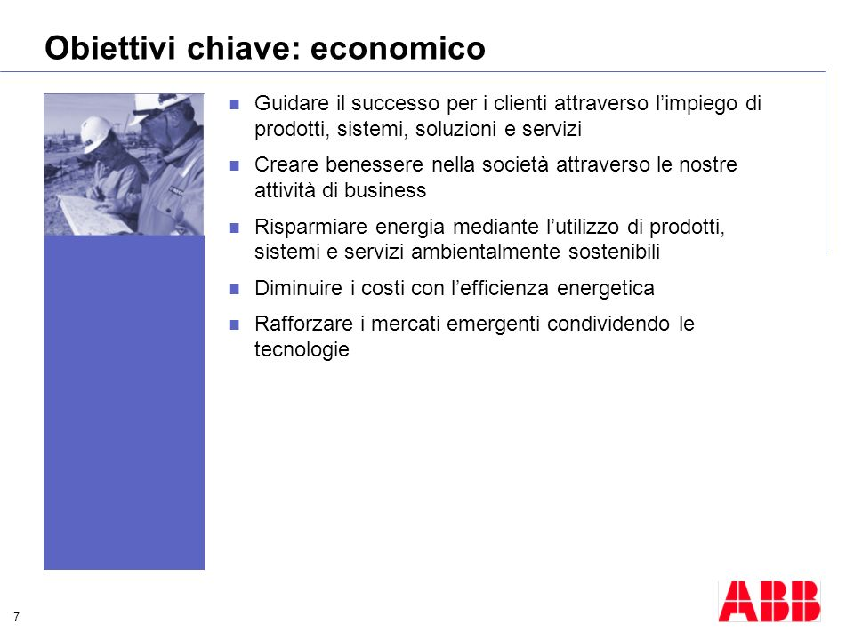 7 Obiettivi chiave: economico Guidare il successo per i clienti attraverso limpiego di prodotti, sistemi, soluzioni e servizi Creare benessere nella s