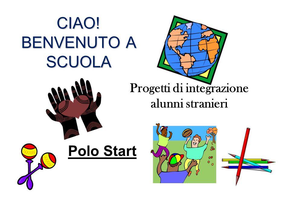 CIAO! BENVENUTO A SCUOLA Progetti di integrazione alunni stranieri Polo Start