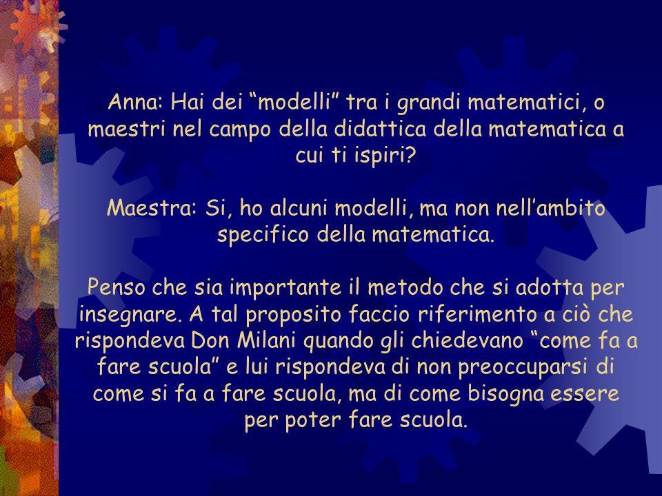 Anna: Hai dei modelli tra i grandi matematici, o maestri nel campo della didattica della matematica a cui ti ispiri? Maestra: Si, ho alcuni modelli, m