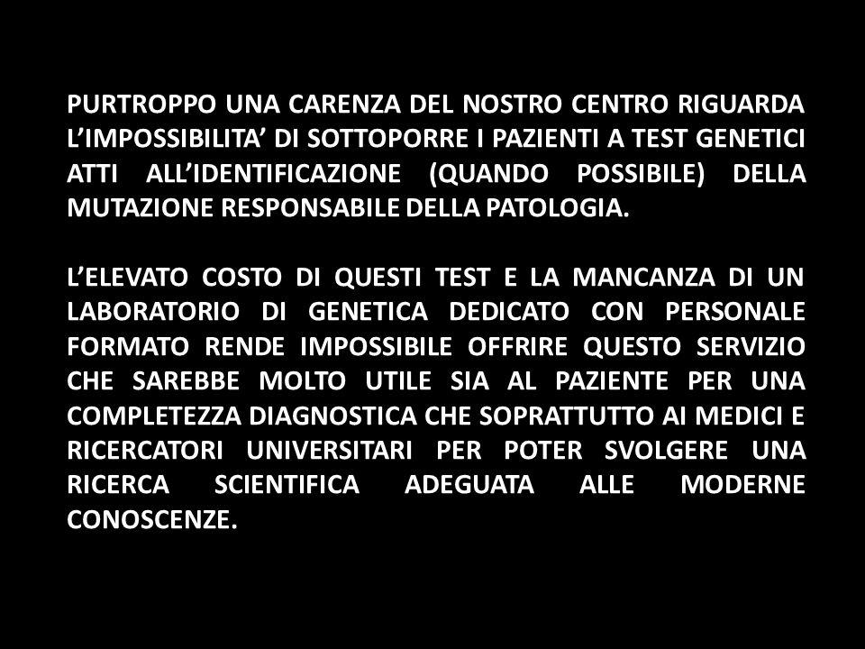 PURTROPPO UNA CARENZA DEL NOSTRO CENTRO RIGUARDA LIMPOSSIBILITA DI SOTTOPORRE I PAZIENTI A TEST GENETICI ATTI ALLIDENTIFICAZIONE (QUANDO POSSIBILE) DE