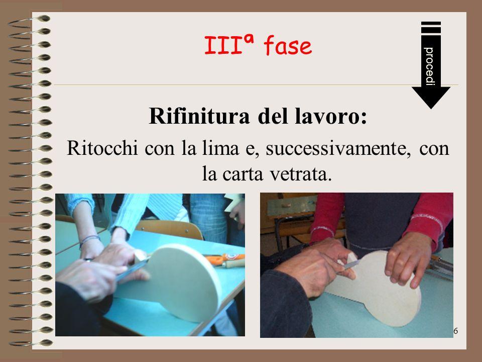 6 IIIª fase Rifinitura del lavoro: Ritocchi con la lima e, successivamente, con la carta vetrata.