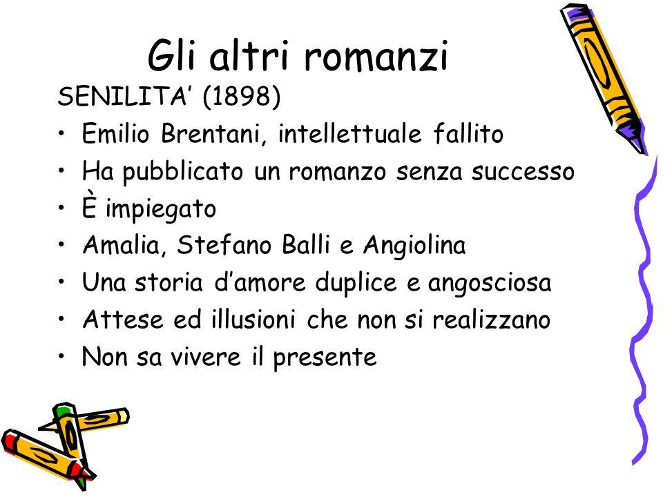 Gli altri romanzi SENILITA (1898) Emilio Brentani, intellettuale fallito Ha pubblicato un romanzo senza successo È impiegato Amalia, Stefano Balli e A