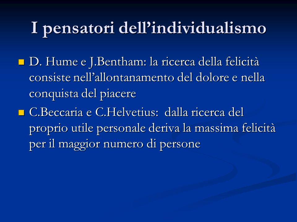 I pensatori dellindividualismo D. Hume e J.Bentham: la ricerca della felicità consiste nellallontanamento del dolore e nella conquista del piacere D.