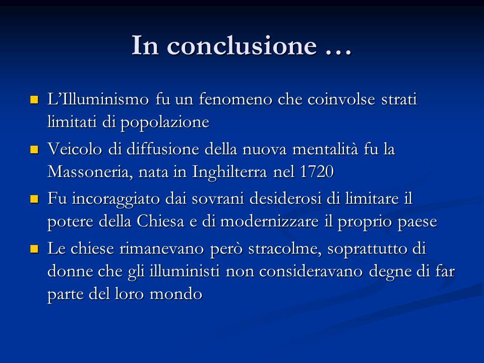 In conclusione … LIlluminismo fu un fenomeno che coinvolse strati limitati di popolazione LIlluminismo fu un fenomeno che coinvolse strati limitati di