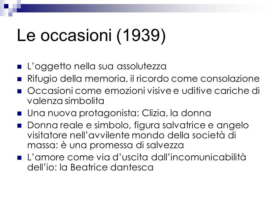 Le occasioni (1939) Loggetto nella sua assolutezza Rifugio della memoria, il ricordo come consolazione Occasioni come emozioni visive e uditive carich
