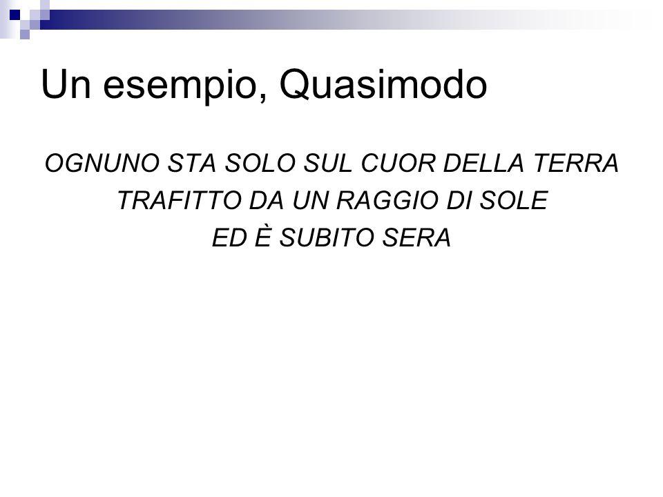 Un esempio, Quasimodo OGNUNO STA SOLO SUL CUOR DELLA TERRA TRAFITTO DA UN RAGGIO DI SOLE ED È SUBITO SERA