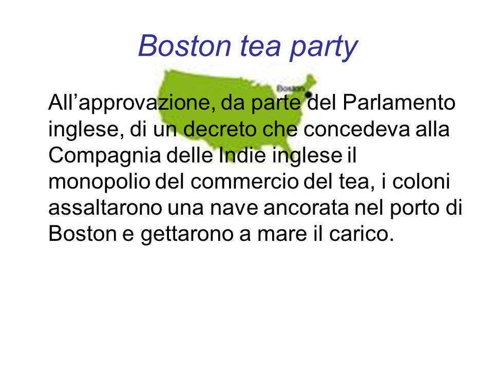 Boston tea party Allapprovazione, da parte del Parlamento inglese, di un decreto che concedeva alla Compagnia delle Indie inglese il monopolio del com