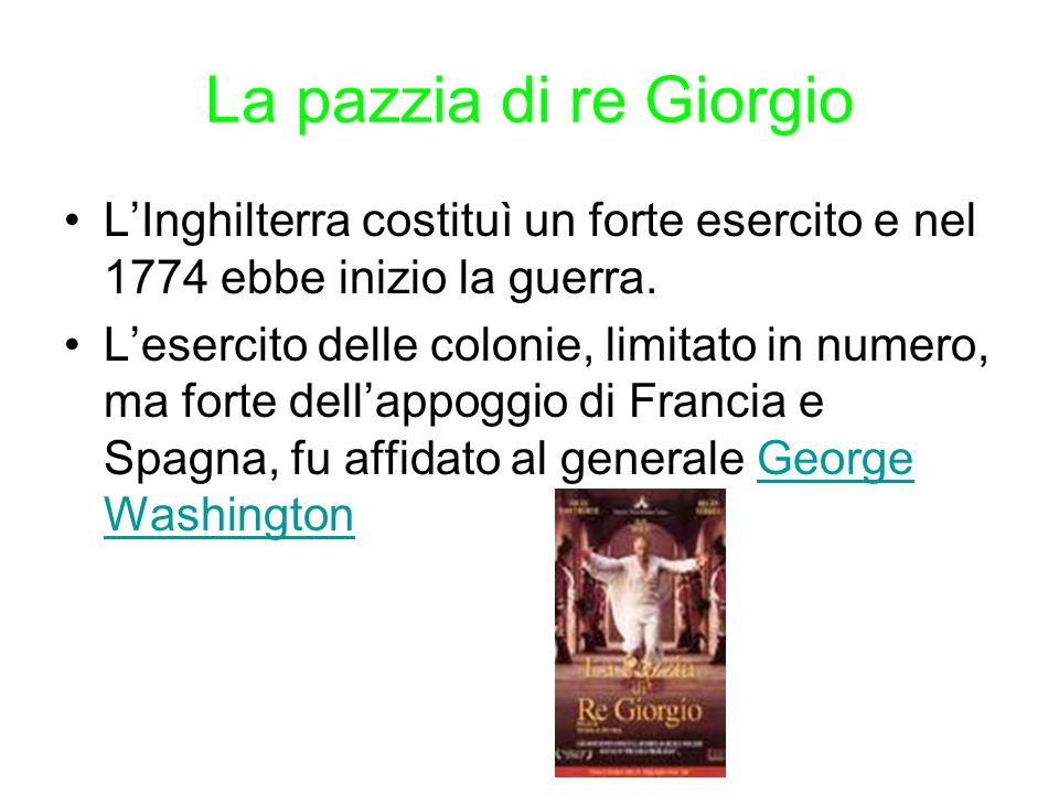 La pazzia di re Giorgio LInghilterra costituì un forte esercito e nel 1774 ebbe inizio la guerra. Lesercito delle colonie, limitato in numero, ma fort