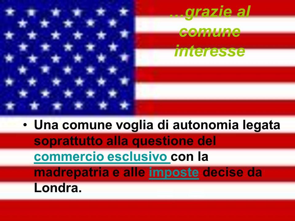 …grazie al comune interesse Una comune voglia di autonomia legata soprattutto alla questione del commercio esclusivo con la madrepatria e alle imposte