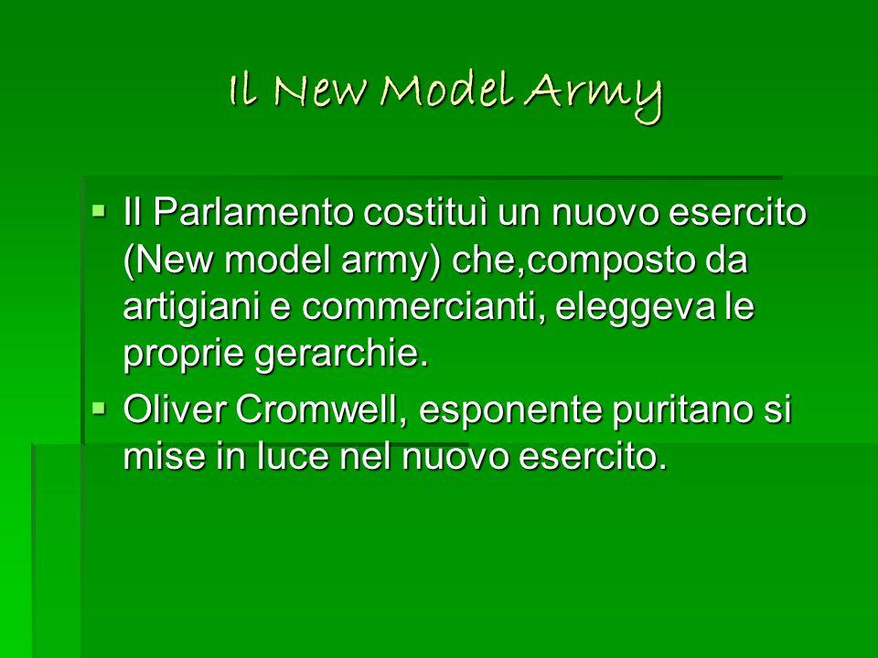 Il New Model Army Il Parlamento costituì un nuovo esercito (New model army) che,composto da artigiani e commercianti, eleggeva le proprie gerarchie. I