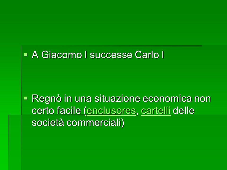 A Giacomo I successe Carlo I A Giacomo I successe Carlo I Regnò in una situazione economica non certo facile (enclusores, cartelli delle società comme