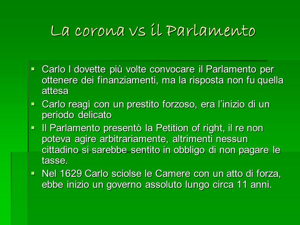 La corona vs il Parlamento Carlo I dovette più volte convocare il Parlamento per ottenere dei finanziamenti, ma la risposta non fu quella attesa Carlo