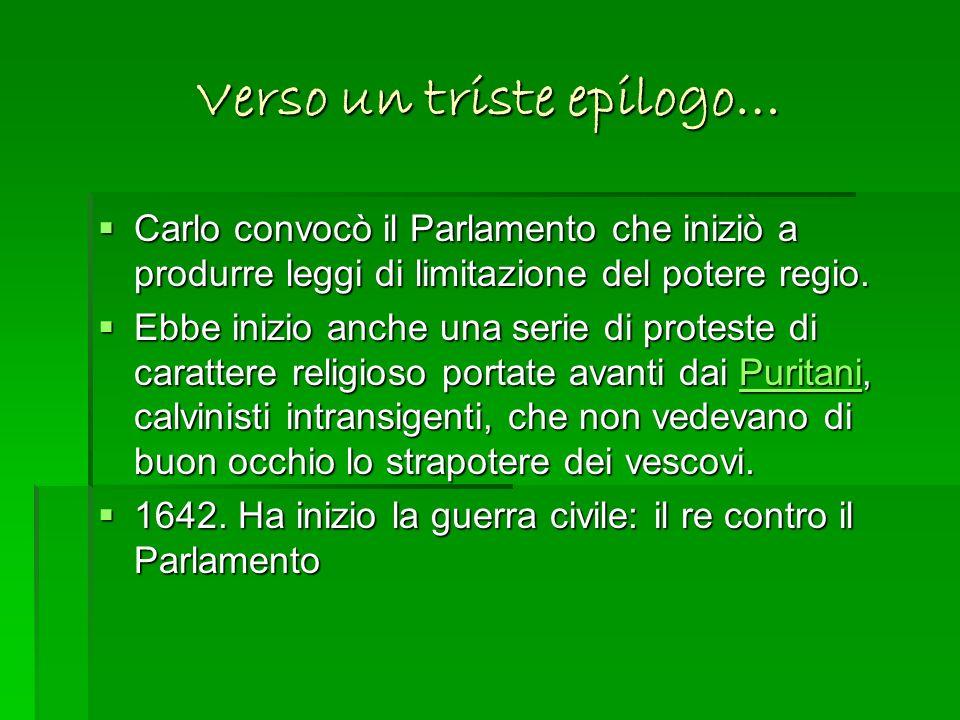 Verso un triste epilogo… Carlo convocò il Parlamento che iniziò a produrre leggi di limitazione del potere regio. Carlo convocò il Parlamento che iniz