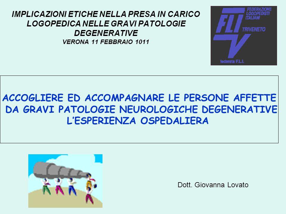 IMPLICAZIONI ETICHE NELLA PRESA IN CARICO LOGOPEDICA NELLE GRAVI PATOLOGIE DEGENERATIVE VERONA 11 FEBBRAIO 1011 ACCOGLIERE ED ACCOMPAGNARE LE PERSONE AFFETTE DA GRAVI PATOLOGIE NEUROLOGICHE DEGENERATIVE LESPERIENZA OSPEDALIERA Dott.