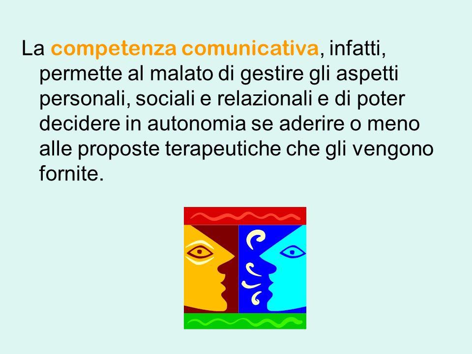 La competenza comunicativa, infatti, permette al malato di gestire gli aspetti personali, sociali e relazionali e di poter decidere in autonomia se aderire o meno alle proposte terapeutiche che gli vengono fornite.