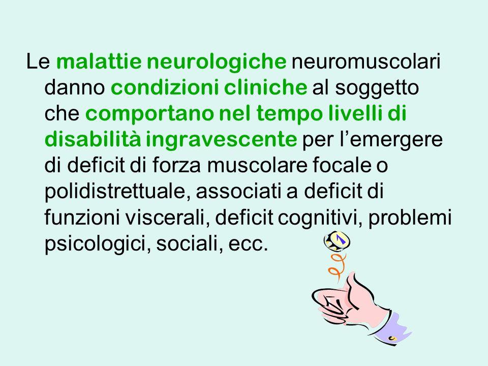 Le malattie neurologiche neuromuscolari danno condizioni cliniche al soggetto che comportano nel tempo livelli di disabilità ingravescente per lemergere di deficit di forza muscolare focale o polidistrettuale, associati a deficit di funzioni viscerali, deficit cognitivi, problemi psicologici, sociali, ecc.