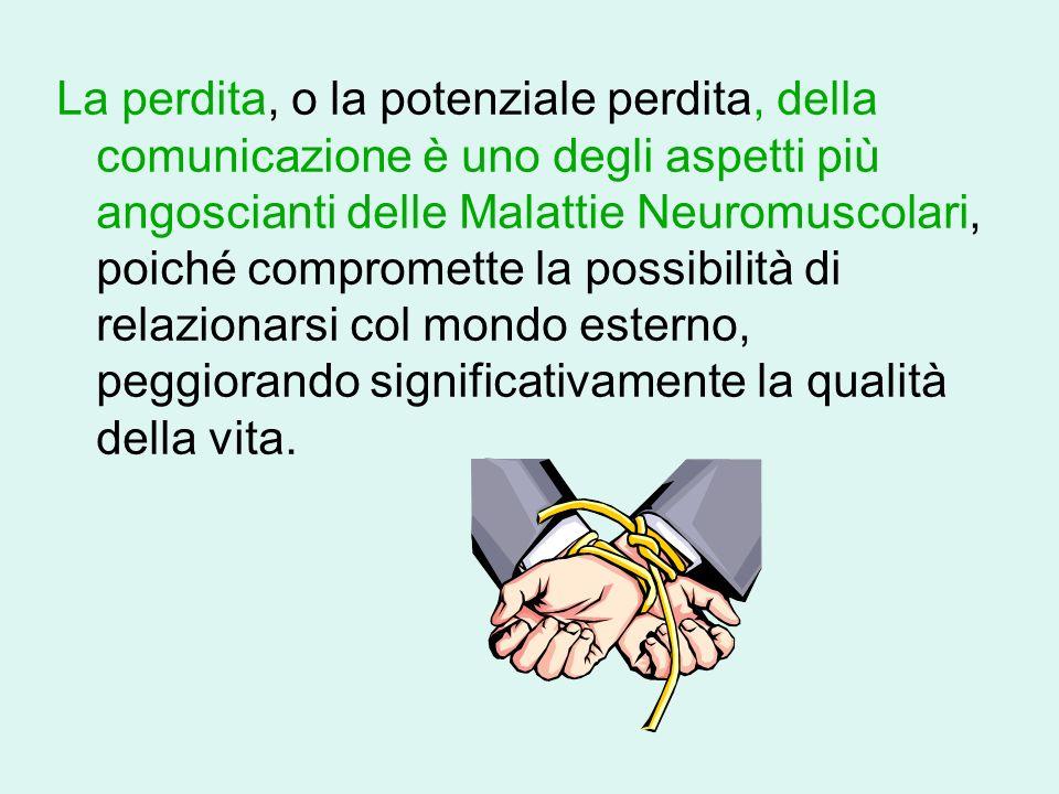 La perdita, o la potenziale perdita, della comunicazione è uno degli aspetti più angoscianti delle Malattie Neuromuscolari, poiché compromette la possibilità di relazionarsi col mondo esterno, peggiorando significativamente la qualità della vita.