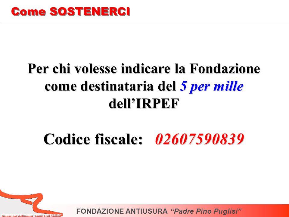 Per chi volesse indicare la Fondazione come destinataria del 5 per mille dellIRPEF Codice fiscale: 02607590839 FONDAZIONE ANTIUSURA Padre Pino Puglisi