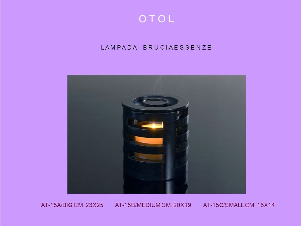O T O L L A M P A D A B R U C I A E S S E N Z E AT-15A/BIG CM. 23X25 AT-15B/MEDIUM CM. 20X19 AT-15C/SMALL CM. 15X14