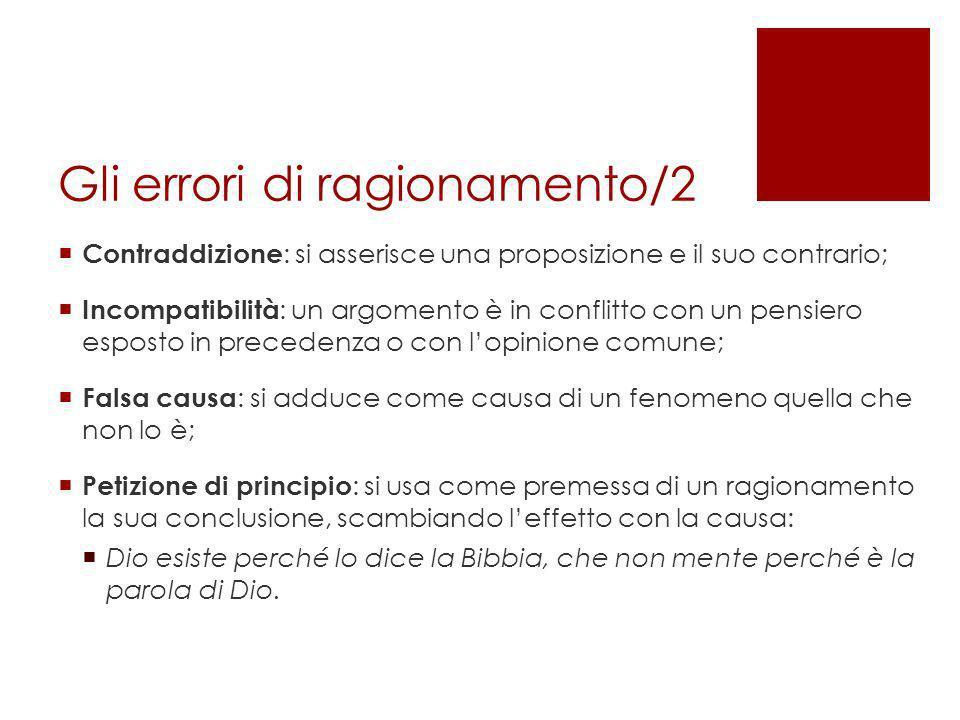 Gli errori di ragionamento/2 Contraddizione : si asserisce una proposizione e il suo contrario; Incompatibilità : un argomento è in conflitto con un p
