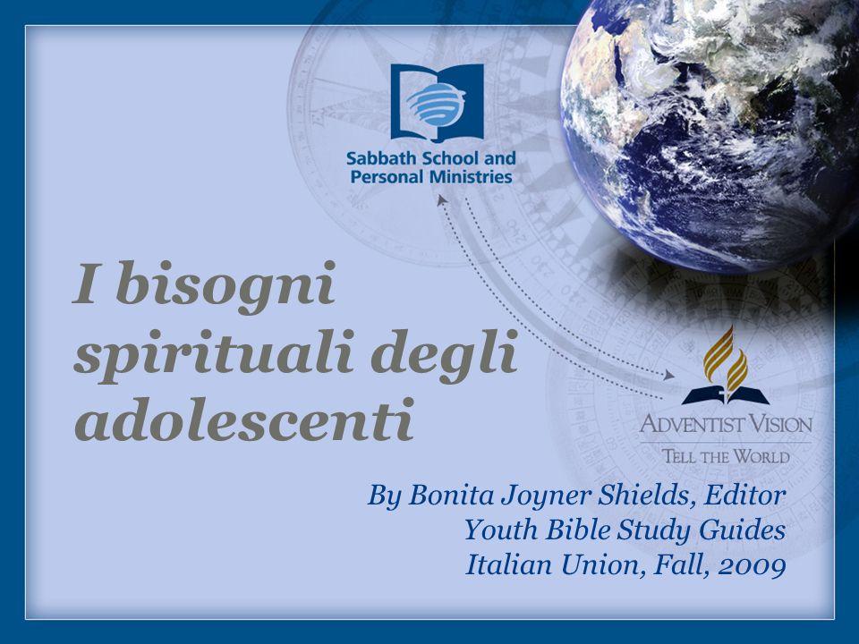I bisogni spirituali degli adolescenti By Bonita Joyner Shields, Editor Youth Bible Study Guides Italian Union, Fall, 2009