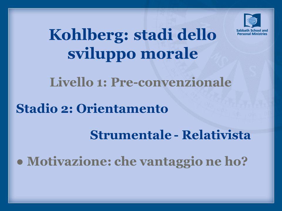 Livello 1: Pre-convenzionale Stadio 2: Orientamento Strumentale - Relativista Motivazione: che vantaggio ne ho? Kohlberg: stadi dello sviluppo morale