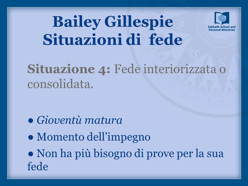 Situazione 4: Fede interiorizzata o consolidata. Gioventù matura Momento dellimpegno Non ha più bisogno di prove per la sua fede Bailey Gillespie Situ