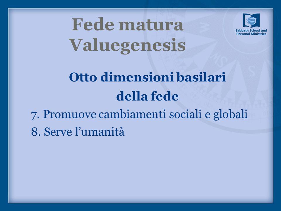 Fede matura Valuegenesis Otto dimensioni basilari della fede 7. Promuove cambiamenti sociali e globali 8. Serve lumanità