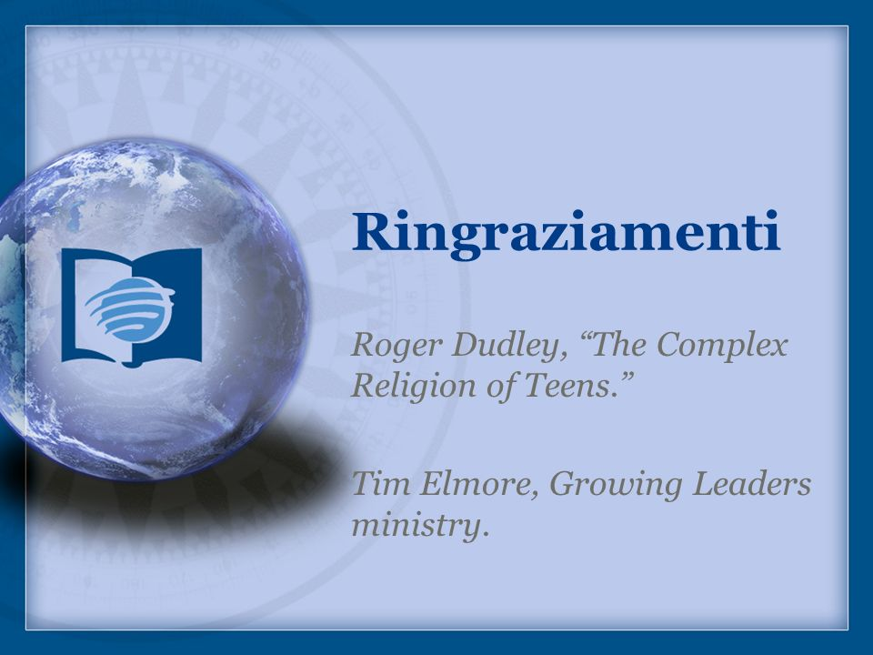Ringraziamenti Roger Dudley, The Complex Religion of Teens. Tim Elmore, Growing Leaders ministry.
